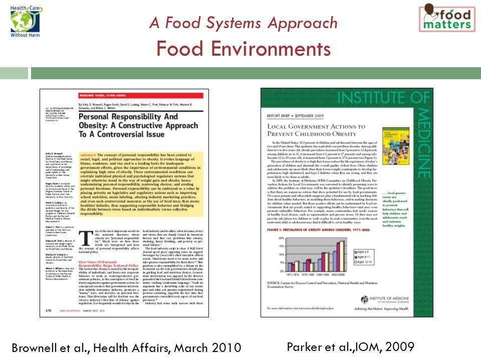 A Food Systems Approach Food Environments Brownell et al., Health Affairs, March 2010 Parker et al.,IOM, 2009