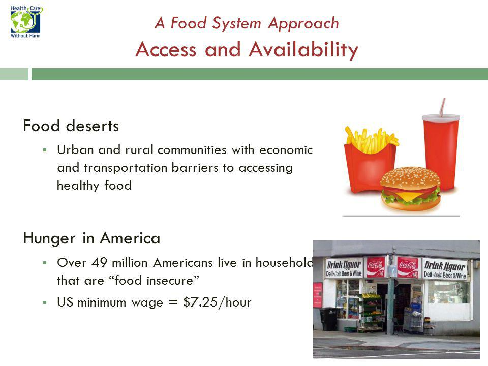 Food deserts Urban and rural communities with economic and transportation barriers to accessing healthy food Hunger in America Over 49 million Americans live in households that are food insecure US minimum wage = $7.25/hour A Food System Approach Access and Availability