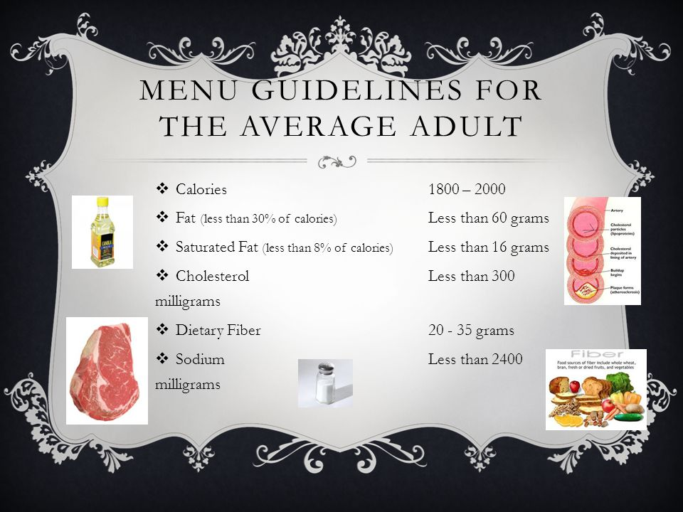MENU GUIDELINES FOR THE AVERAGE ADULT Calories1800 – 2000 Fat (less than 30% of calories) Less than 60 grams Saturated Fat (less than 8% of calories)