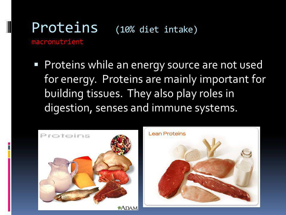 Proteins (10% diet intake) macronutrient Proteins while an energy source are not used for energy. Proteins are mainly important for building tissues.