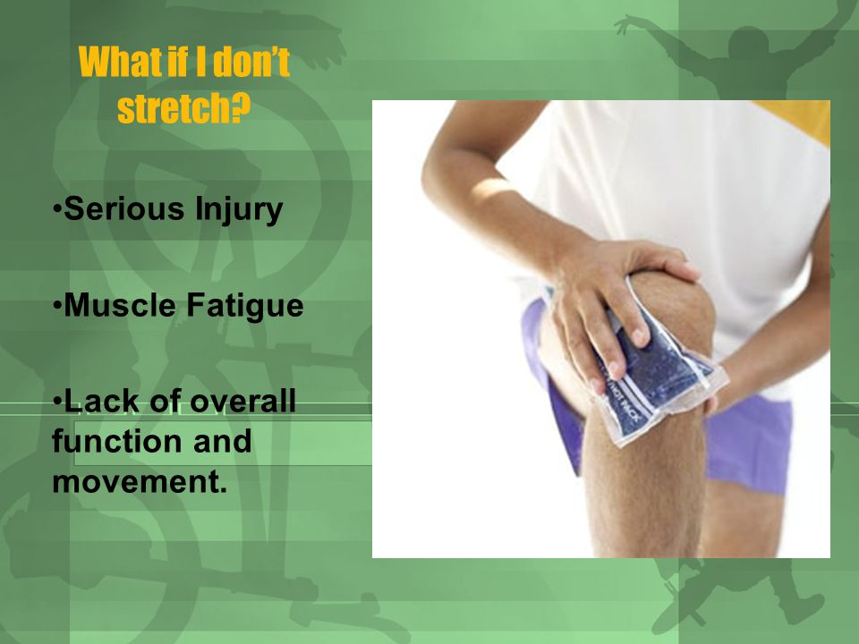 What if I dont stretch Serious Injury Muscle Fatigue Lack of overall function and movement.