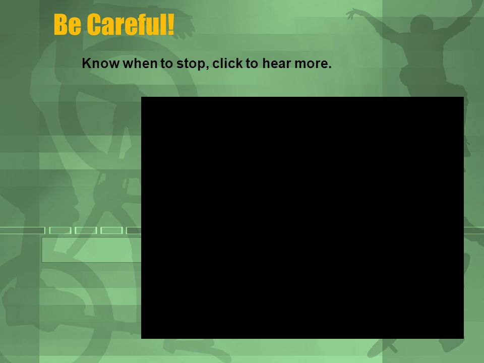 Be Careful! Know when to stop, click to hear more.