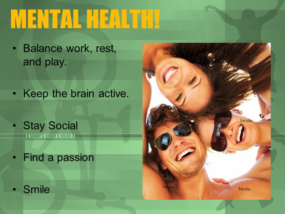 MENTAL HEALTH. Balance work, rest, and play. Keep the brain active.