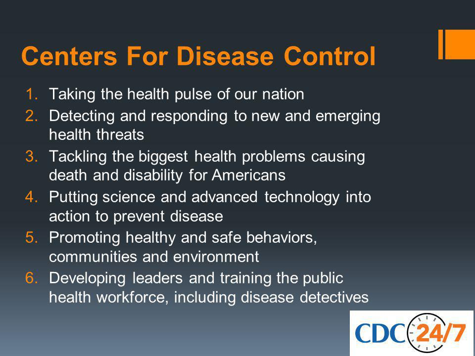 Centers For Disease Control 1.Taking the health pulse of our nation 2.Detecting and responding to new and emerging health threats 3.Tackling the biggest health problems causing death and disability for Americans 4.Putting science and advanced technology into action to prevent disease 5.Promoting healthy and safe behaviors, communities and environment 6.Developing leaders and training the public health workforce, including disease detectives