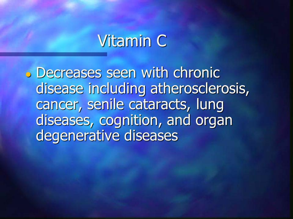 Vitamin C Decreases seen with chronic disease including atherosclerosis, cancer, senile cataracts, lung diseases, cognition, and organ degenerative diseases Decreases seen with chronic disease including atherosclerosis, cancer, senile cataracts, lung diseases, cognition, and organ degenerative diseases