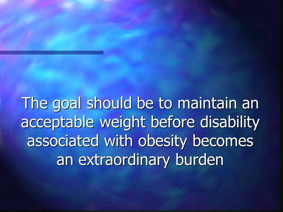 The goal should be to maintain an acceptable weight before disability associated with obesity becomes an extraordinary burden