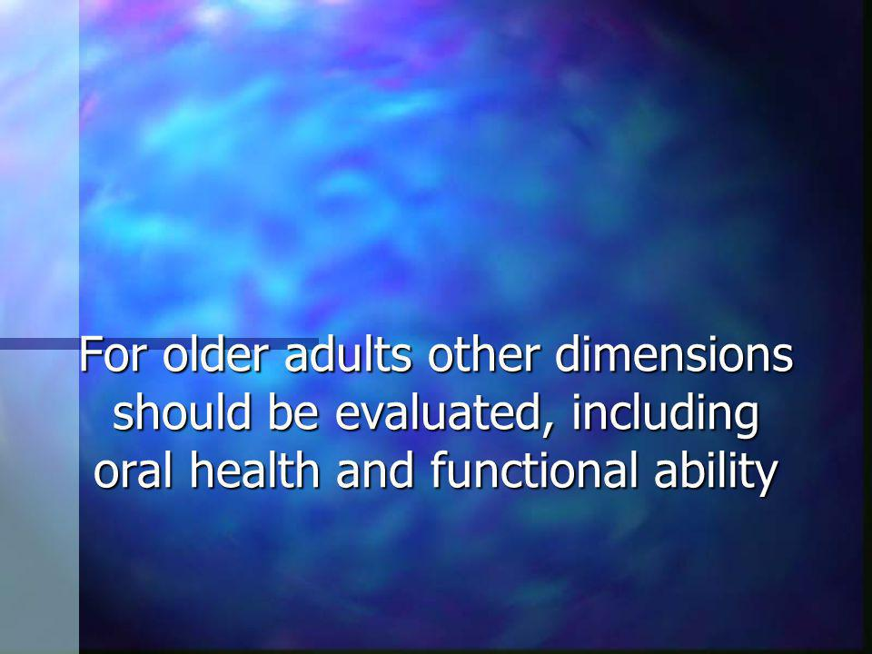 For older adults other dimensions should be evaluated, including oral health and functional ability