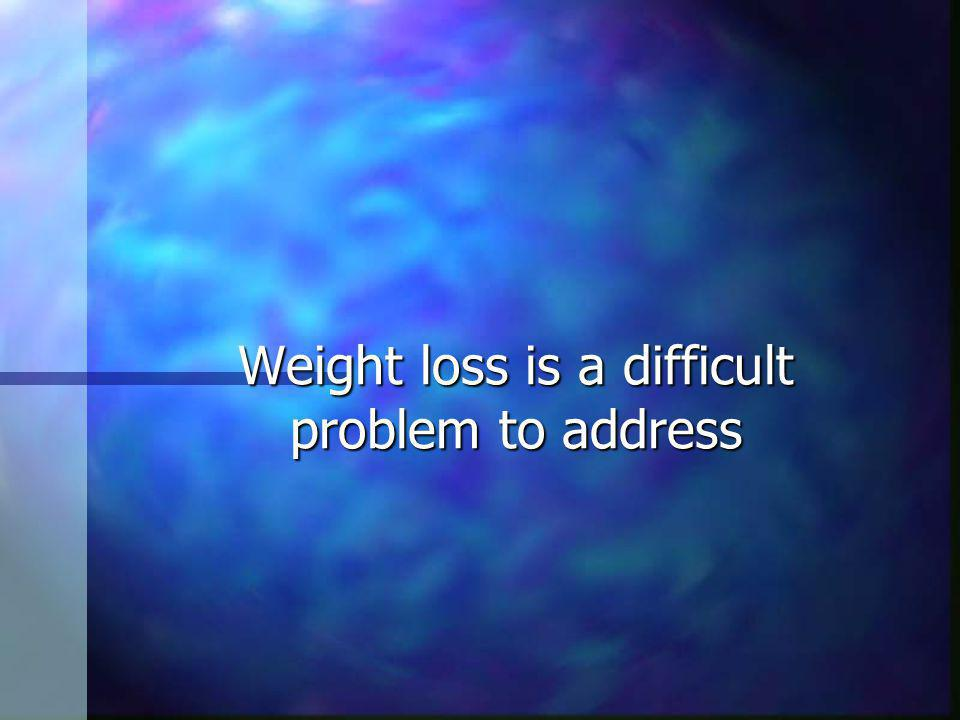 Weight loss is a difficult problem to address