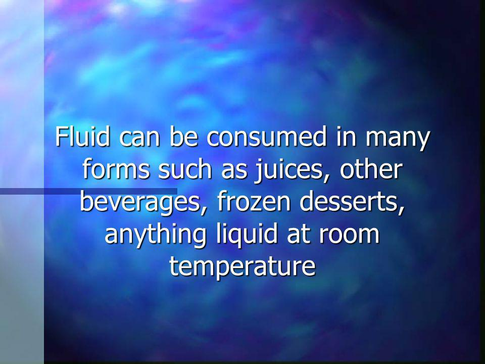 Fluid can be consumed in many forms such as juices, other beverages, frozen desserts, anything liquid at room temperature