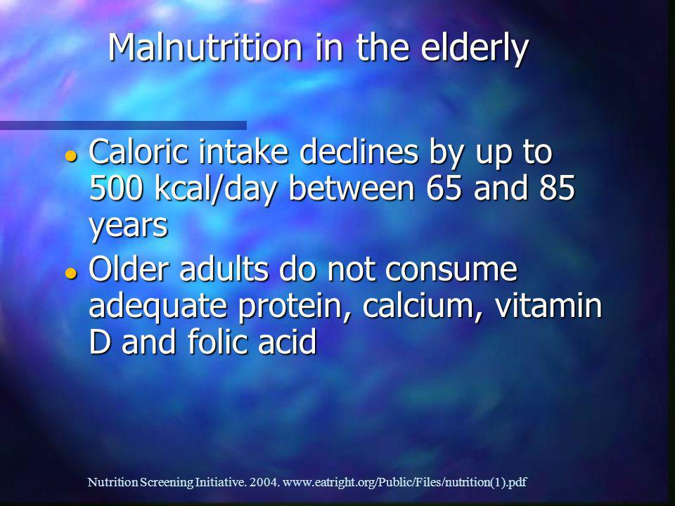 Caloric intake declines by up to 500 kcal/day between 65 and 85 years Caloric intake declines by up to 500 kcal/day between 65 and 85 years Older adults do not consume adequate protein, calcium, vitamin D and folic acid Older adults do not consume adequate protein, calcium, vitamin D and folic acid Malnutrition in the elderly Nutrition Screening Initiative.