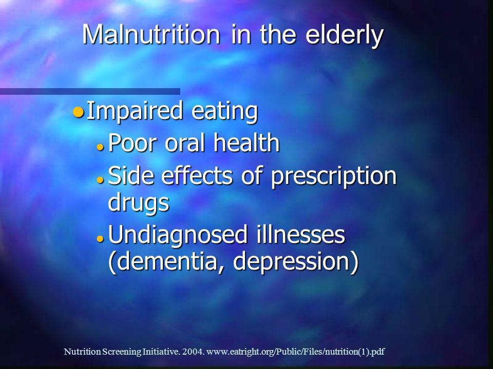 Impaired eating Impaired eating Poor oral health Poor oral health Side effects of prescription drugs Side effects of prescription drugs Undiagnosed illnesses (dementia, depression) Undiagnosed illnesses (dementia, depression) Malnutrition in the elderly Nutrition Screening Initiative.
