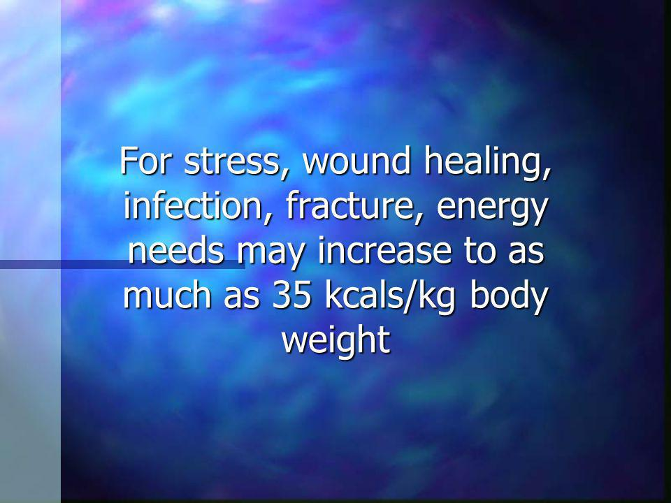For stress, wound healing, infection, fracture, energy needs may increase to as much as 35 kcals/kg body weight