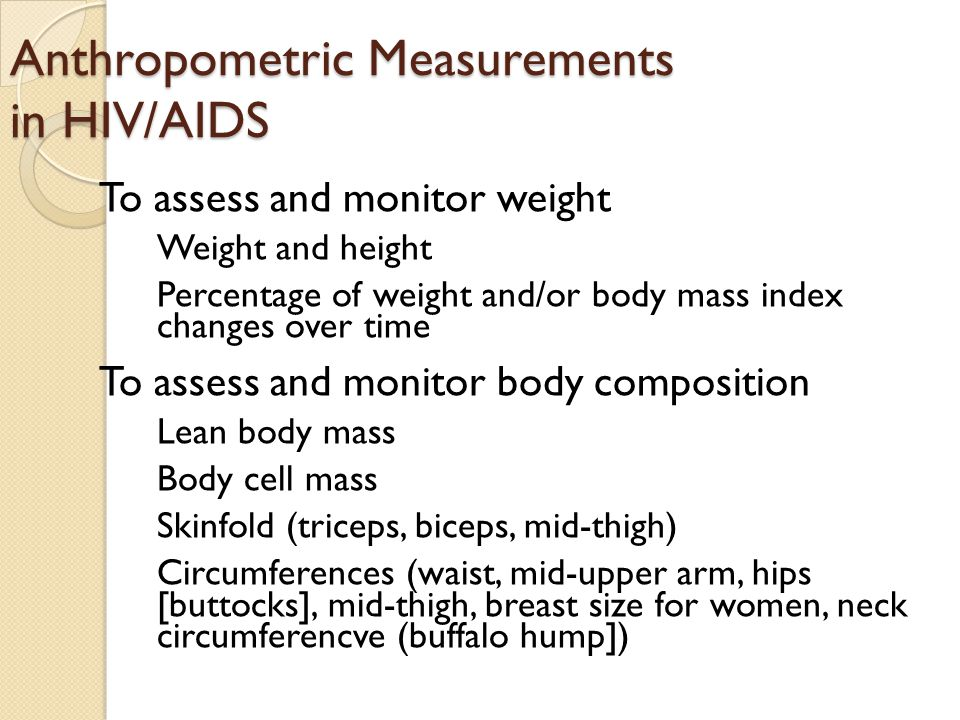 Anthropometric Measurements in HIV/AIDS To assess and monitor weight Weight and height Percentage of weight and/or body mass index changes over time T