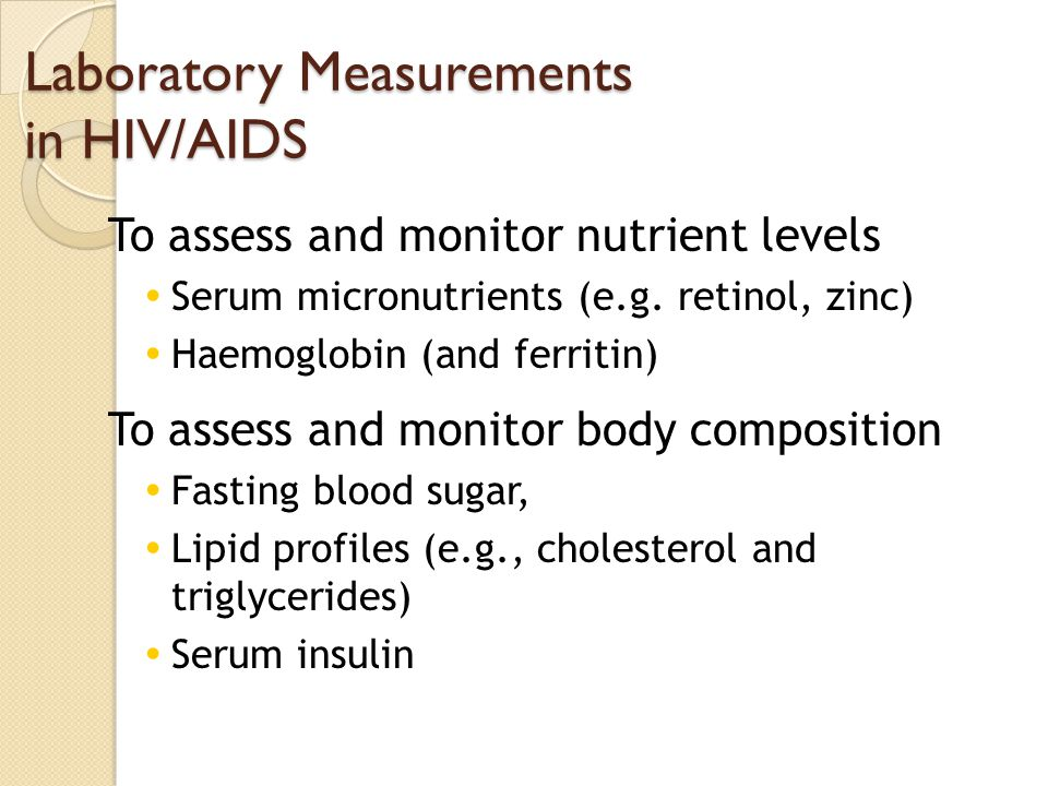 Laboratory Measurements in HIV/AIDS To assess and monitor nutrient levels Serum micronutrients (e.g. retinol, zinc) Haemoglobin (and ferritin) To asse