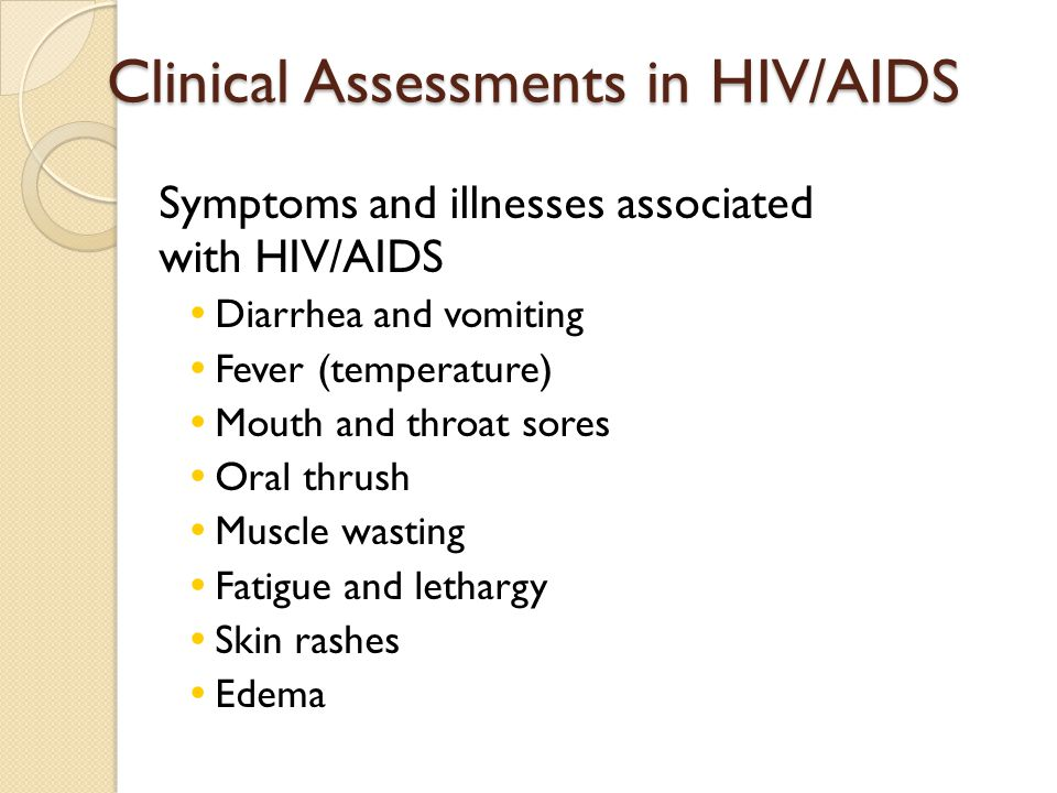 Clinical Assessments in HIV/AIDS Symptoms and illnesses associated with HIV/AIDS Diarrhea and vomiting Fever (temperature) Mouth and throat sores Oral