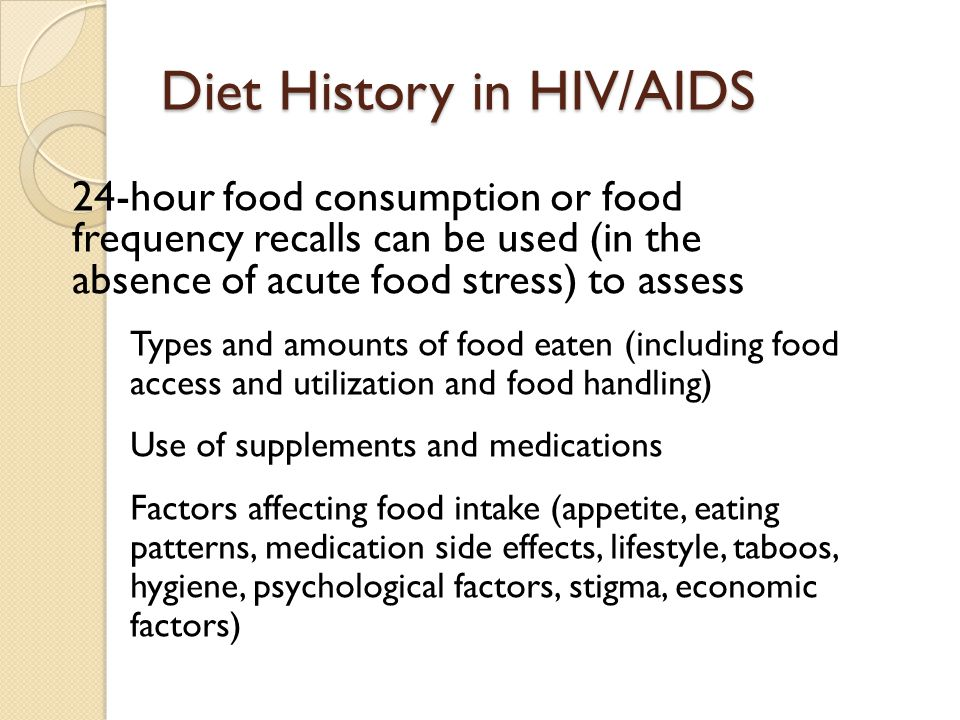 Diet History in HIV/AIDS 24-hour food consumption or food frequency recalls can be used (in the absence of acute food stress) to assess Types and amou