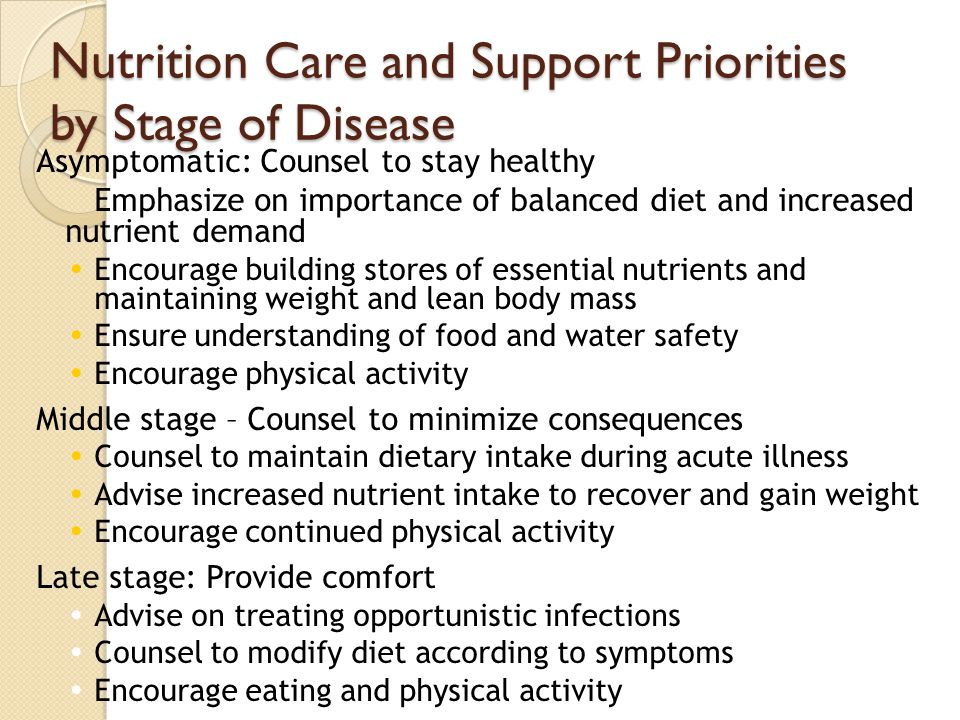 Nutrition Care and Support Priorities by Stage of Disease Asymptomatic: Counsel to stay healthy Emphasize on importance of balanced diet and increased