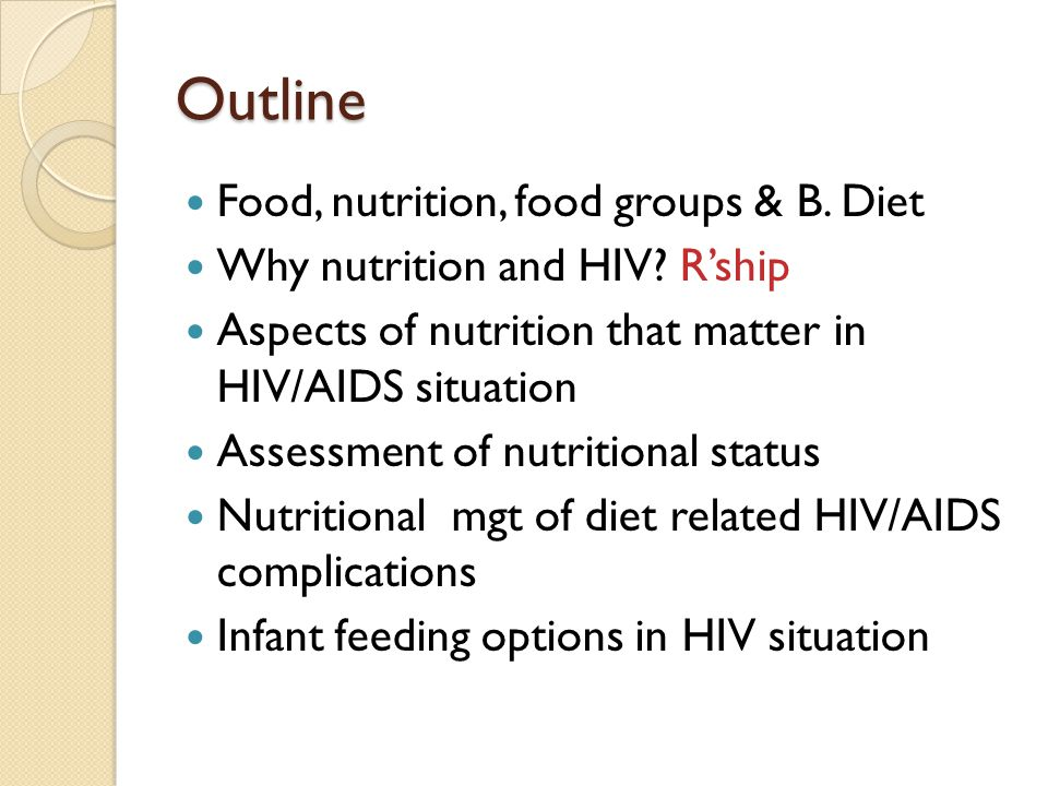 Outline Food, nutrition, food groups & B. Diet Why nutrition and HIV? Rship Aspects of nutrition that matter in HIV/AIDS situation Assessment of nutri