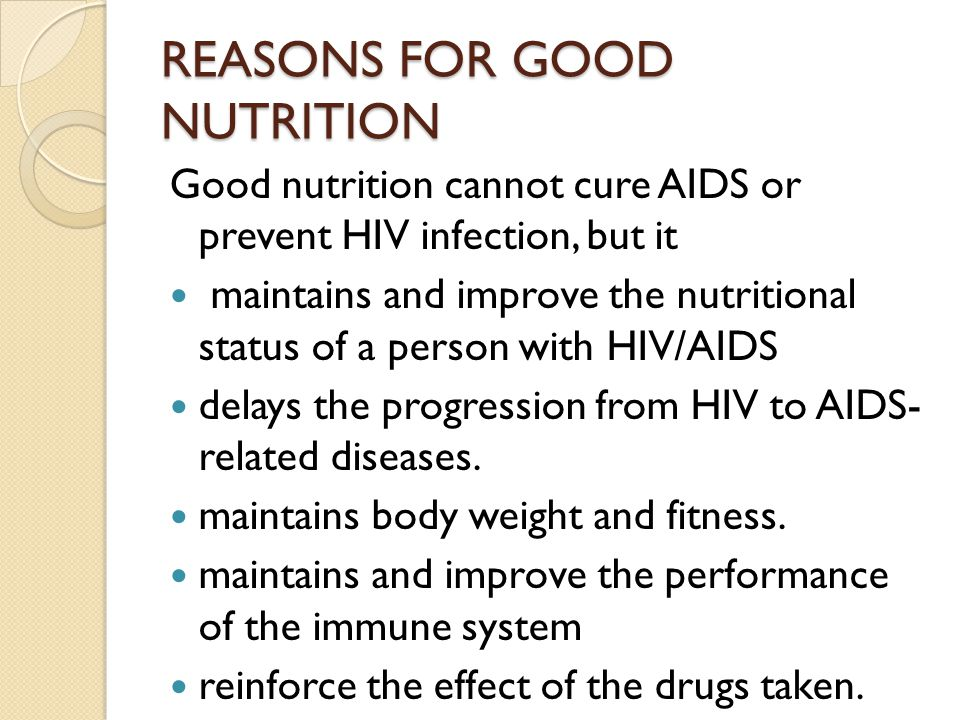 REASONS FOR GOOD NUTRITION Good nutrition cannot cure AIDS or prevent HIV infection, but it maintains and improve the nutritional status of a person w