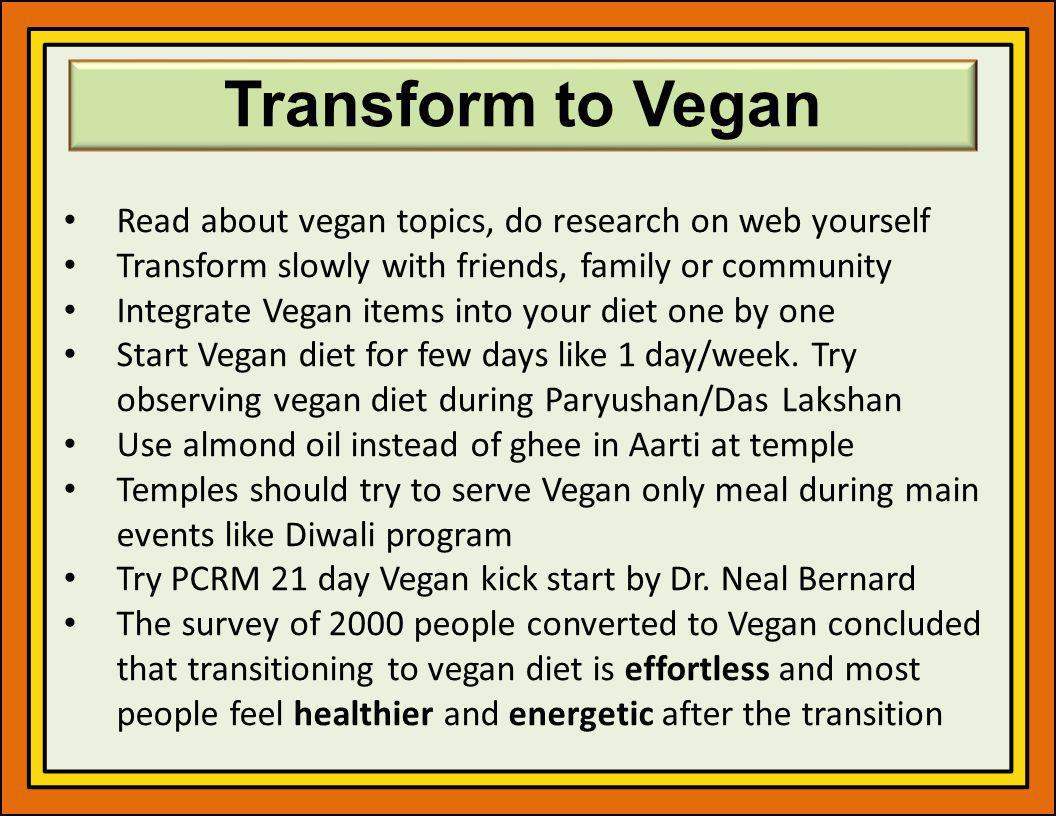 Transform to Vegan Read about vegan topics, do research on web yourself Transform slowly with friends, family or community Integrate Vegan items into your diet one by one Start Vegan diet for few days like 1 day/week.