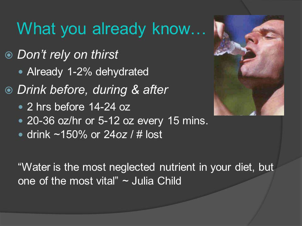 What you already know… Dont rely on thirst Already 1-2% dehydrated Drink before, during & after 2 hrs before 14-24 oz 20-36 oz/hr or 5-12 oz every 15 mins.