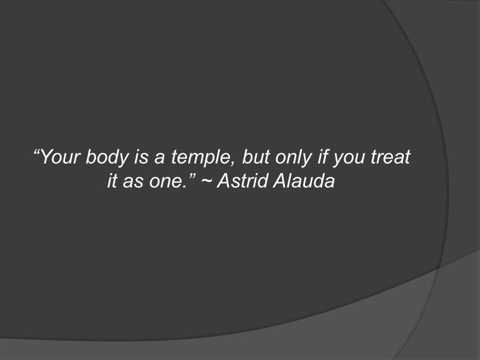 Your body is a temple, but only if you treat it as one. ~ Astrid Alauda