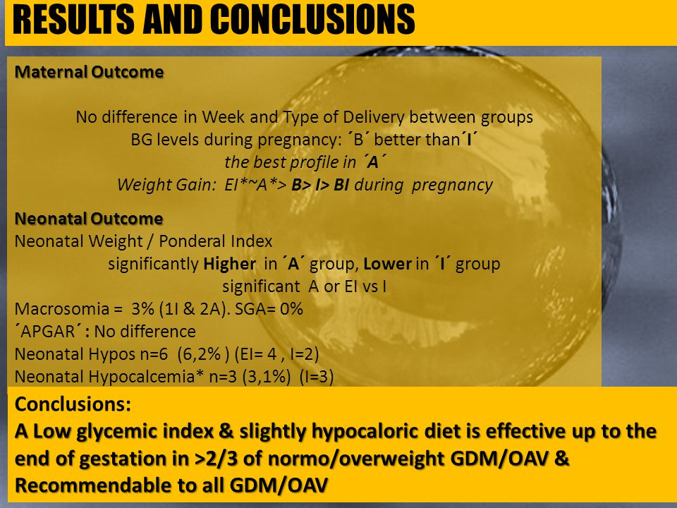 Maternal Outcome No difference in Week and Type of Delivery between groups BG levels during pregnancy: ´B´ better than´I´ the best profile in ´A´ Weight Gain: EI*~A*> B> I> BI during pregnancy Neonatal Outcome Neonatal Weight / Ponderal Index significantly Higher in ´A´ group, Lower in ´I´ group significant A or EI vs I Macrosomia = 3% (1I & 2A).