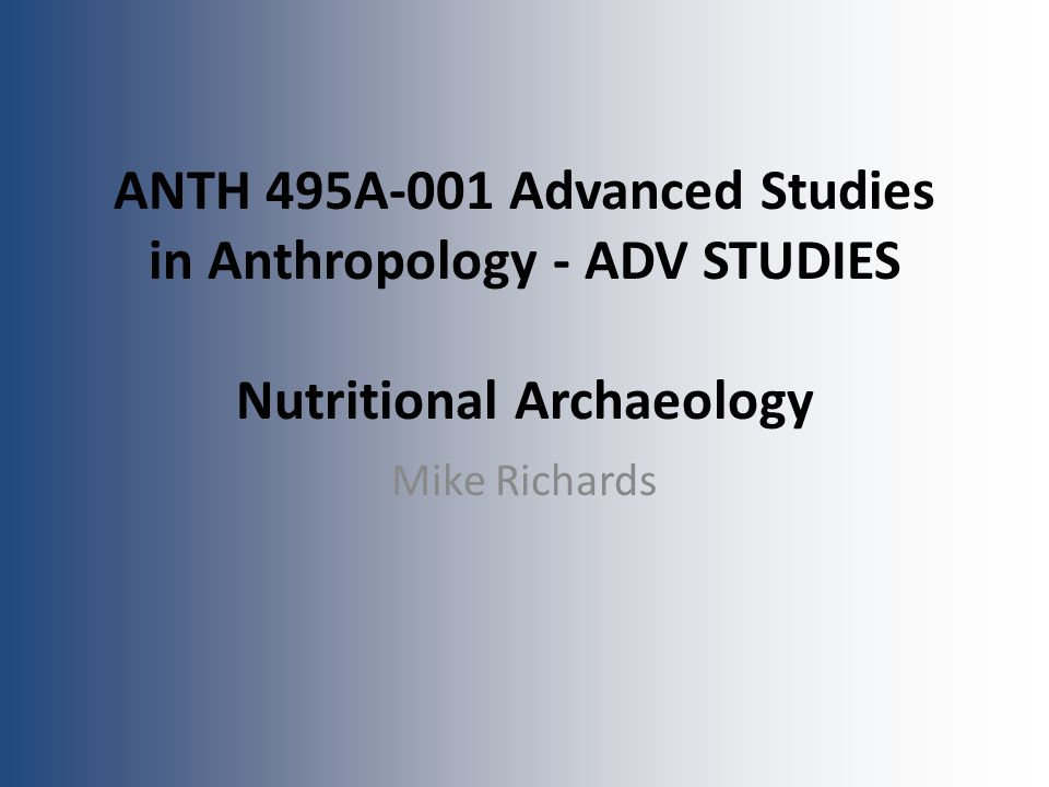 ANTH 495A-001 Advanced Studies in Anthropology - ADV STUDIES Nutritional Archaeology Mike Richards