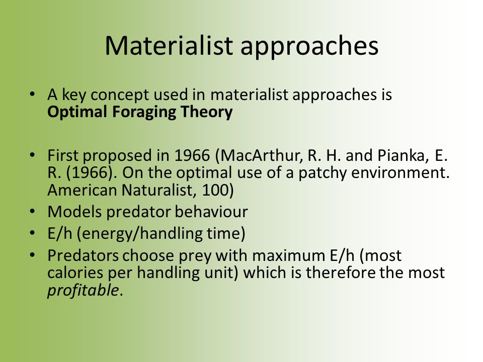 Materialist approaches A key concept used in materialist approaches is Optimal Foraging Theory First proposed in 1966 (MacArthur, R.