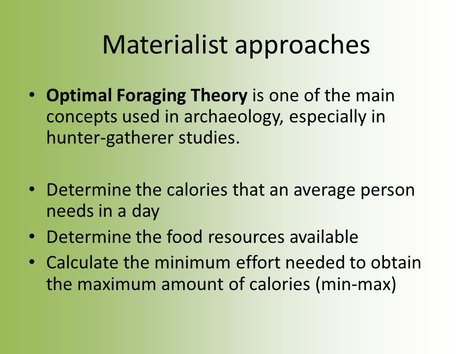 Materialist approaches Optimal Foraging Theory is one of the main concepts used in archaeology, especially in hunter-gatherer studies.