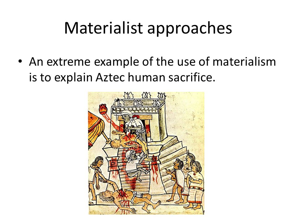 Materialist approaches An extreme example of the use of materialism is to explain Aztec human sacrifice.