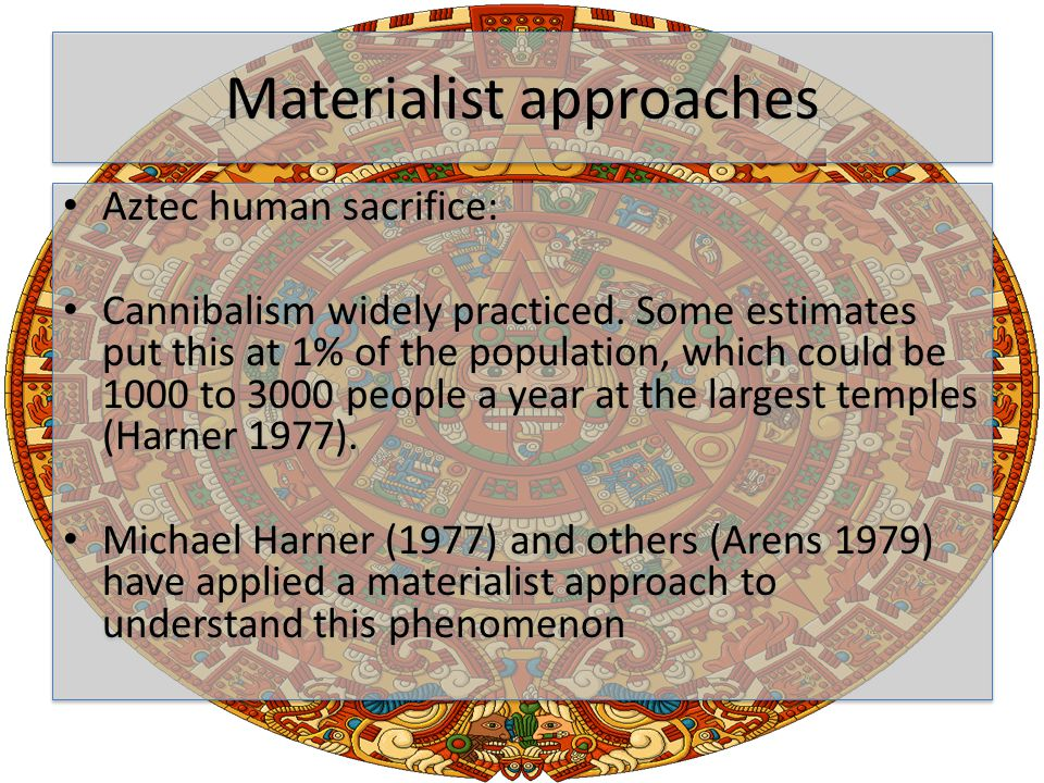 Materialist approaches Aztec human sacrifice: Cannibalism widely practiced.