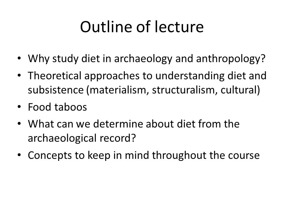 Outline of lecture Why study diet in archaeology and anthropology.