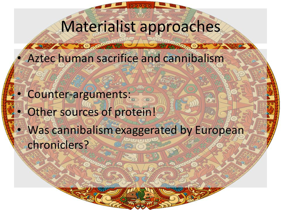 Materialist approaches Aztec human sacrifice and cannibalism Counter-arguments: Other sources of protein.