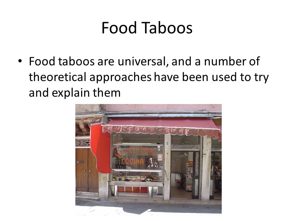 Food Taboos Food taboos are universal, and a number of theoretical approaches have been used to try and explain them