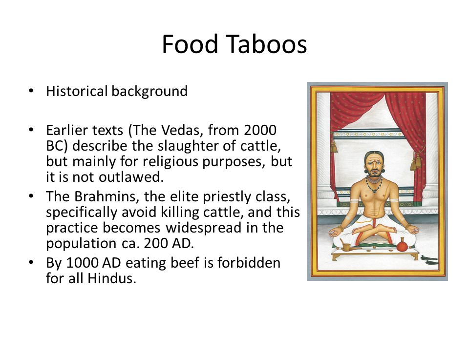 Food Taboos Historical background Earlier texts (The Vedas, from 2000 BC) describe the slaughter of cattle, but mainly for religious purposes, but it is not outlawed.