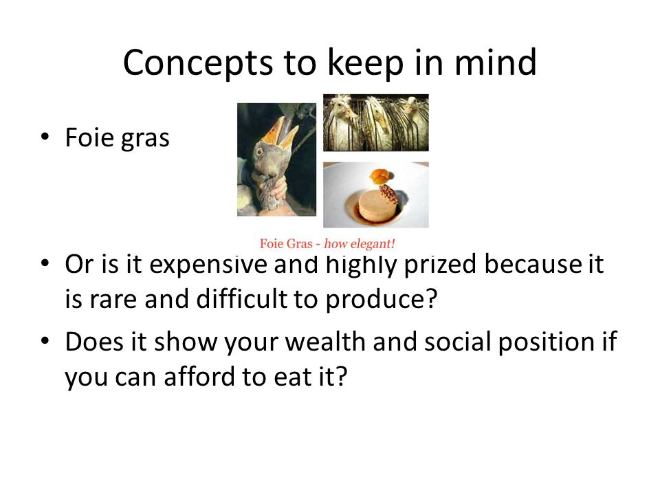 Concepts to keep in mind Foie gras Or is it expensive and highly prized because it is rare and difficult to produce.