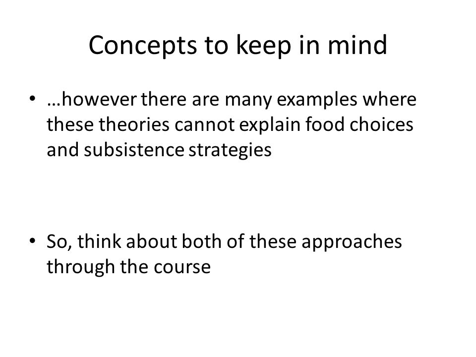 Concepts to keep in mind …however there are many examples where these theories cannot explain food choices and subsistence strategies So, think about both of these approaches through the course