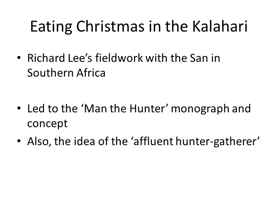 Eating Christmas in the Kalahari Richard Lees fieldwork with the San in Southern Africa Led to the Man the Hunter monograph and concept Also, the idea of the affluent hunter-gatherer