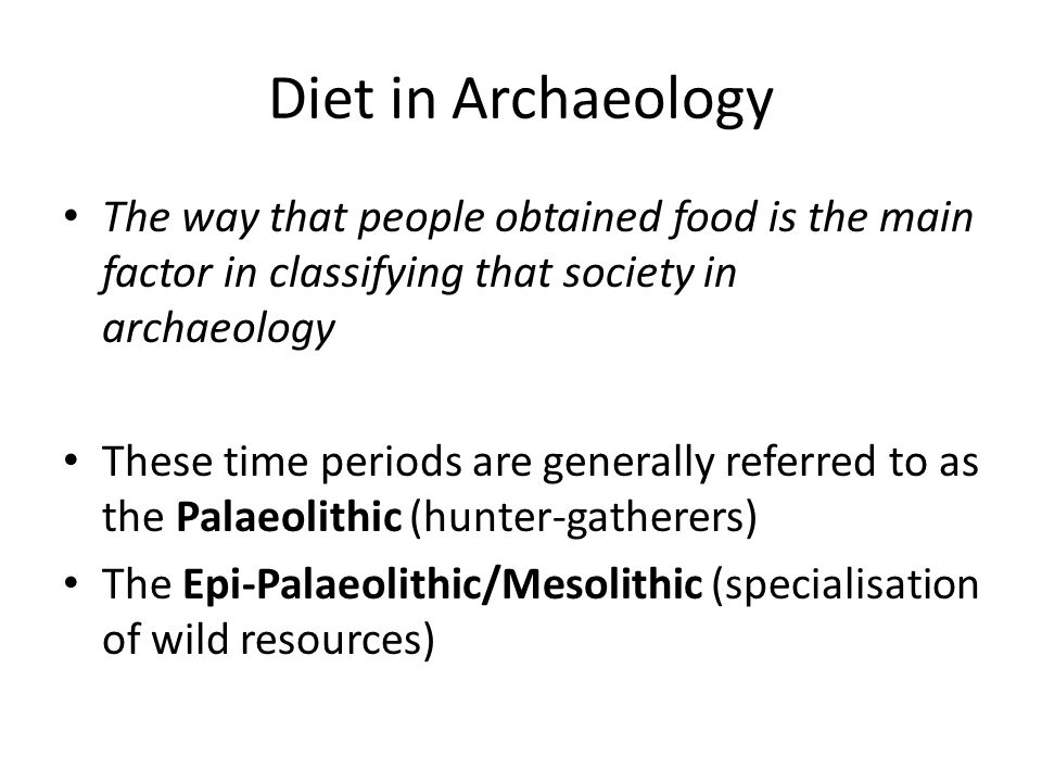Diet in Archaeology The way that people obtained food is the main factor in classifying that society in archaeology The Neolithic (adoption of agriculture and animal husbandry) The Bronze/Iron ages, as well as civilisation (social differentiation, separation between production and consumption)