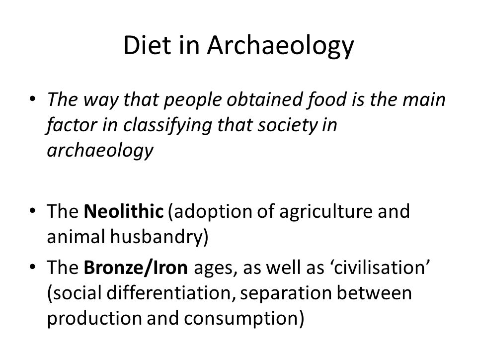 Diet in Archaeology The way that people obtained food is the main factor in classifying that society in archaeology The reason for the focus on diet and subsistence is that these are the means of production The underlying concepts for archaeology are essentially marxist