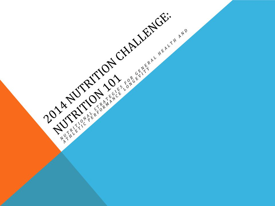 2014 NUTRITION CHALLENGE: NUTRITION 101 NUTRITIONAL STRATEGIES FOR GENERAL HEALTH AND ATHLETIC PERFORMANCE LONGEVITY