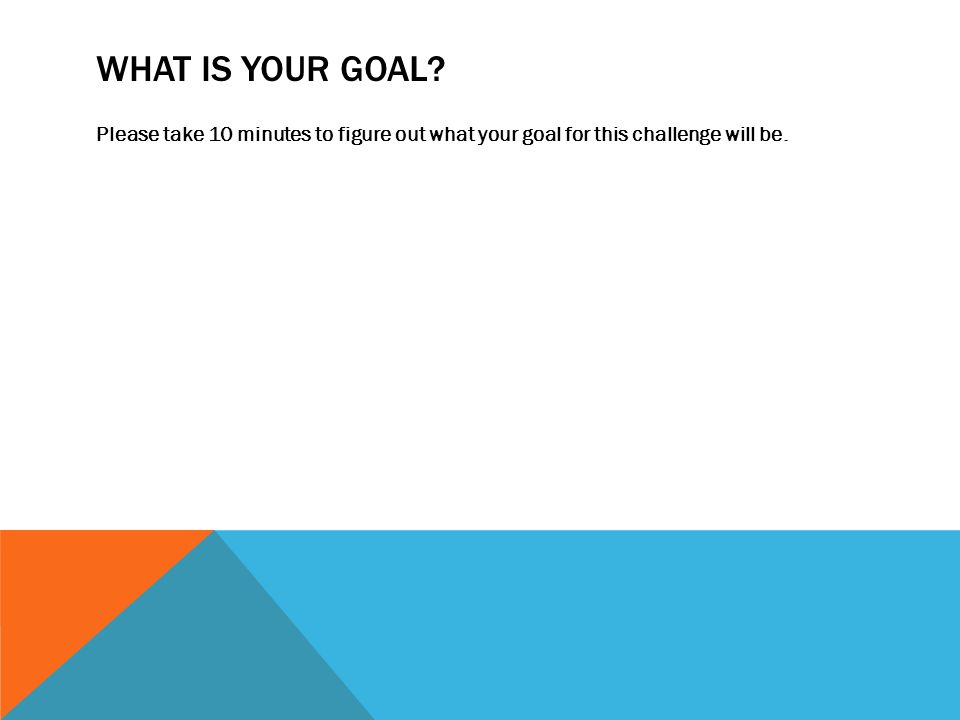 WHAT IS YOUR GOAL? Please take 10 minutes to figure out what your goal for this challenge will be.