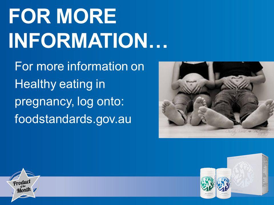 FOR MORE INFORMATION… For more information on Healthy eating in pregnancy, log onto: foodstandards.gov.au