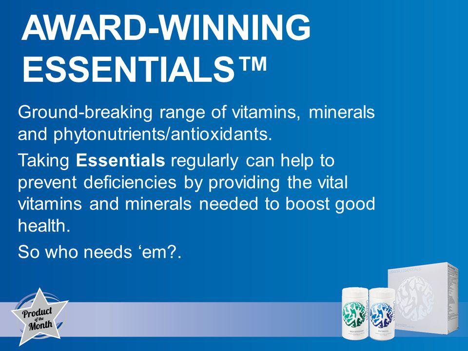 AWARD-WINNING ESSENTIALS Ground-breaking range of vitamins, minerals and phytonutrients/antioxidants.