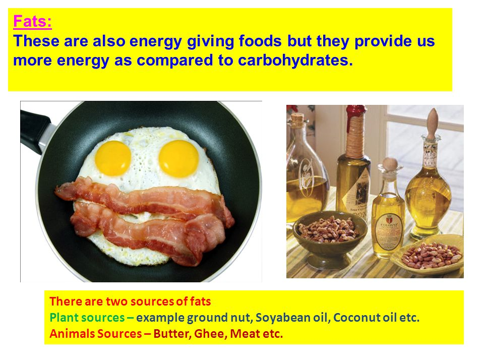 Fats: These are also energy giving foods but they provide us more energy as compared to carbohydrates. There are two sources of fats Plant sources – e