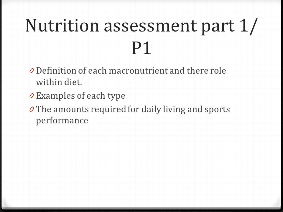 Nutrition assessment part 1/ P1 0 Definition of each macronutrient and there role within diet. 0 Examples of each type 0 The amounts required for dail