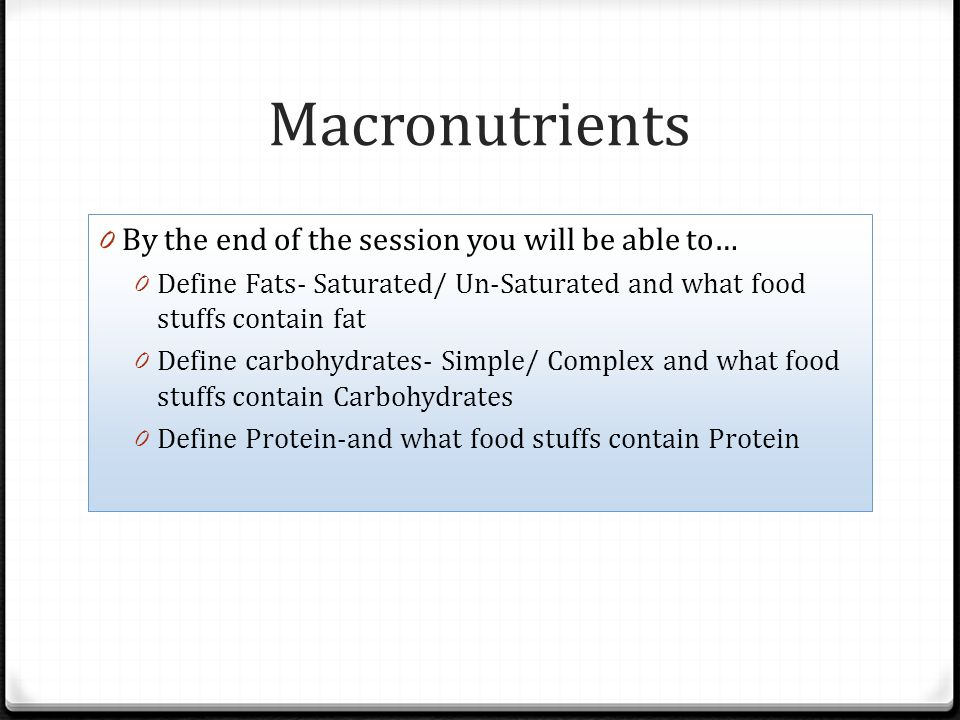 Macronutrients 0 By the end of the session you will be able to… 0 Define Fats- Saturated/ Un-Saturated and what food stuffs contain fat 0 Define carbo
