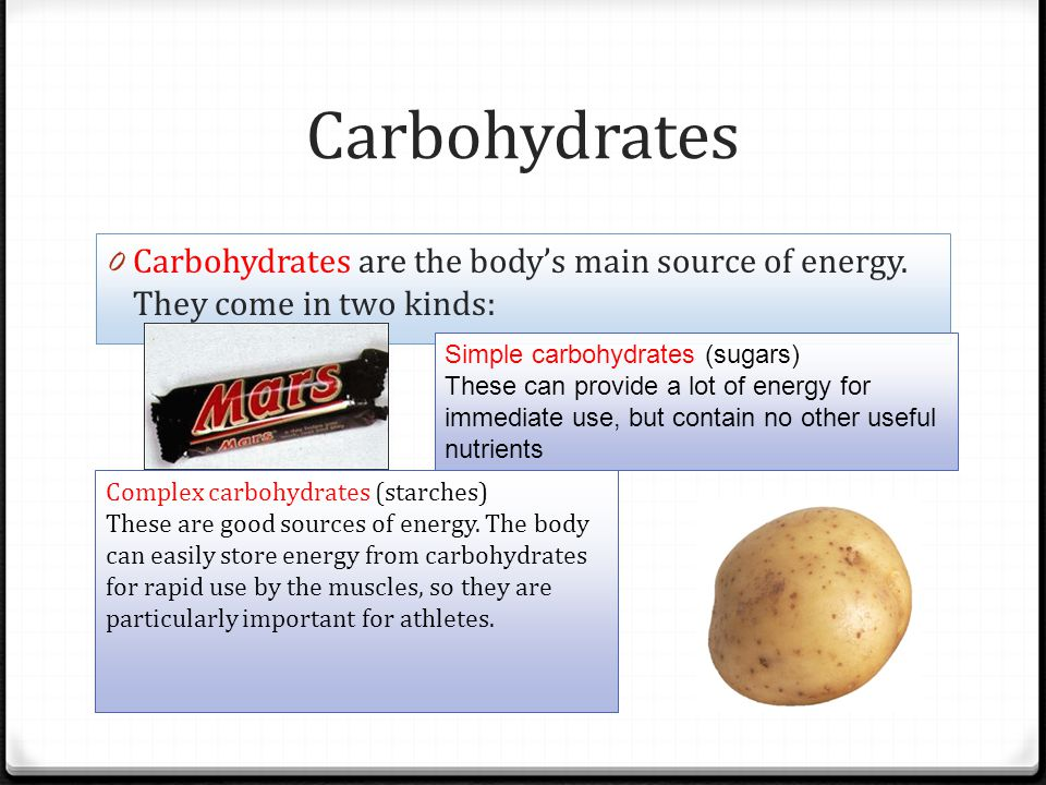 Carbohydrates 0 Carbohydrates are the bodys main source of energy. They come in two kinds: Simple carbohydrates (sugars) These can provide a lot of en