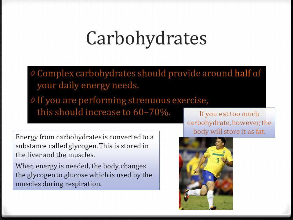 0 Complex carbohydrates should provide around half of your daily energy needs. 0 If you are performing strenuous exercise, this should increase to 60–